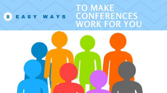 8 Easy Ways To Make Conferences Work For You.png